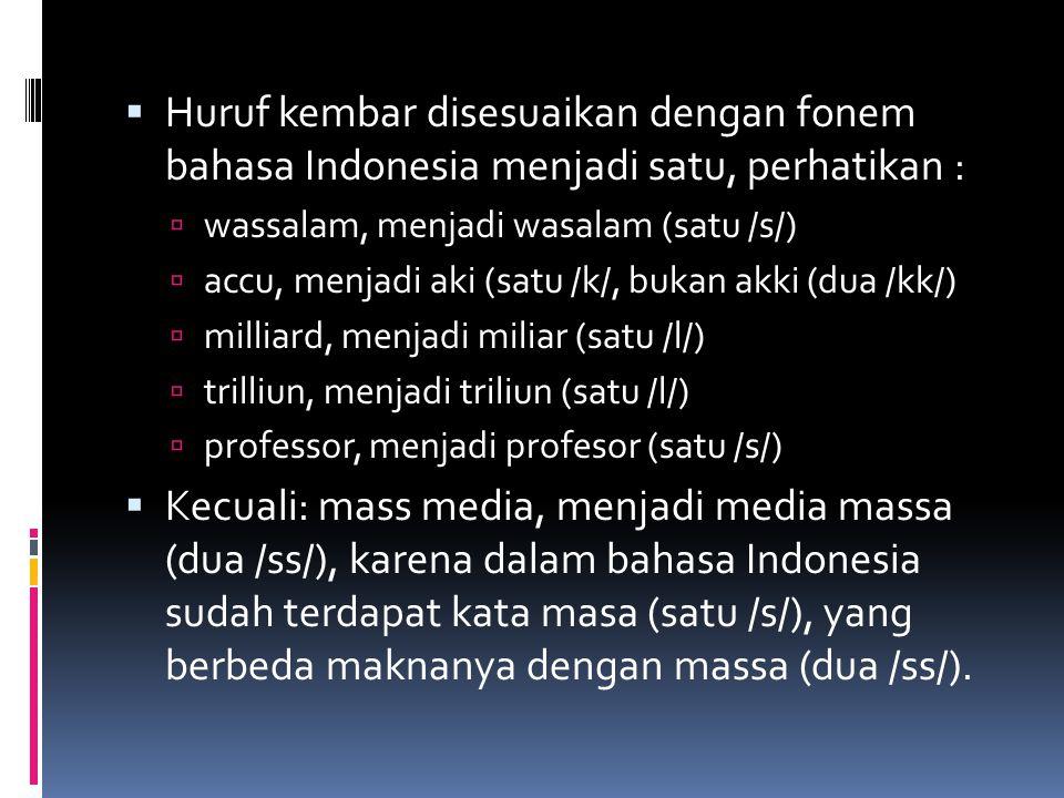  Huruf kembar disesuaikan dengan fonem bahasa Indonesia menjadi satu, perhatikan :  wassalam, menjadi wasalam (satu /s/)  accu, menjadi aki (satu /