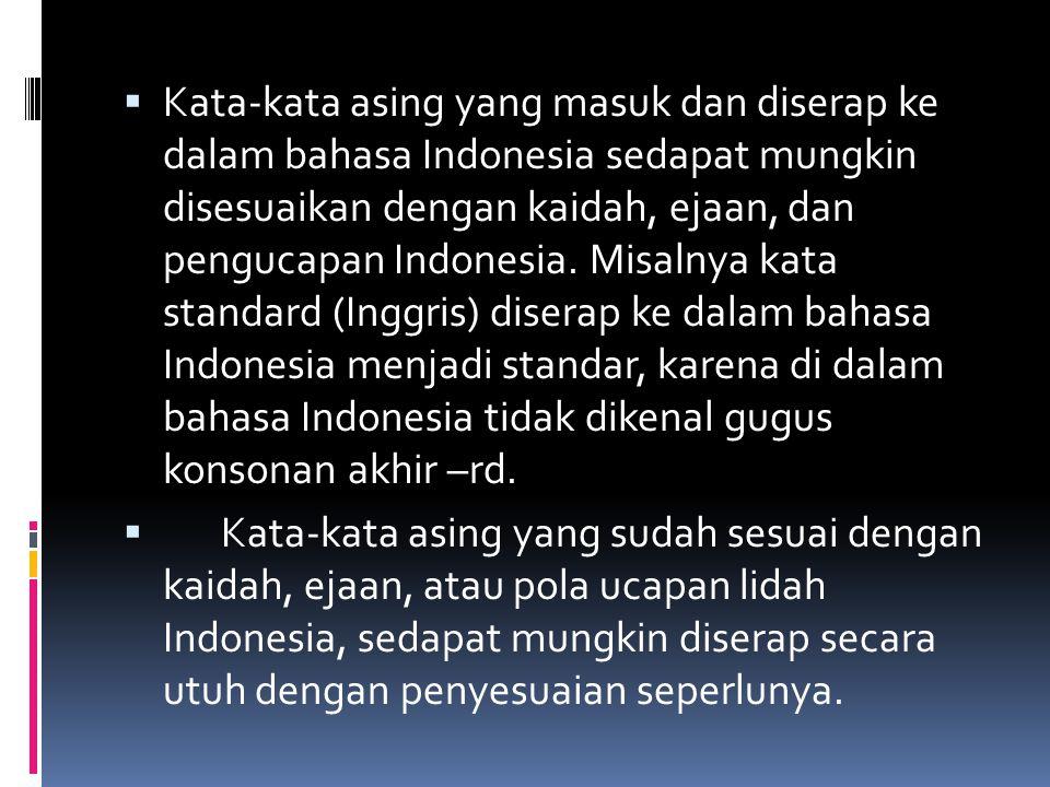  Kata-kata asing yang masuk dan diserap ke dalam bahasa Indonesia sedapat mungkin disesuaikan dengan kaidah, ejaan, dan pengucapan Indonesia. Misalny
