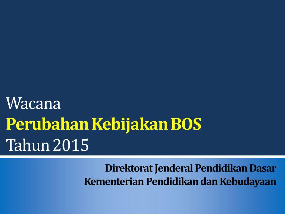Wacana Perubahan Kebijakan BOS Tahun 2015 Direktorat Jenderal Pendidikan Dasar Kementerian Pendidikan dan Kebudayaan