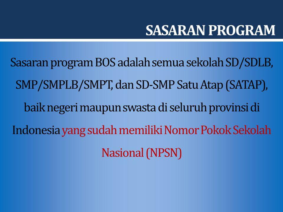 SASARAN PROGRAM Sasaran program BOS adalah semua sekolah SD/SDLB, SMP/SMPLB/SMPT, dan SD-SMP Satu Atap (SATAP), baik negeri maupun swasta di seluruh provinsi di Indonesia yang sudah memiliki Nomor Pokok Sekolah Nasional (NPSN)
