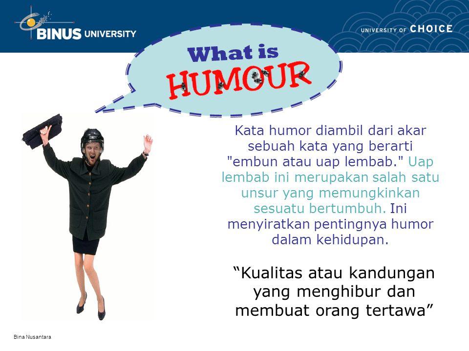 Bina Nusantara HUMOR SuaraVideoGambar Laugh and the world will laughs with you, Weep and you weep alone (Ella Wheeler Wilcox) Bentuk Humor