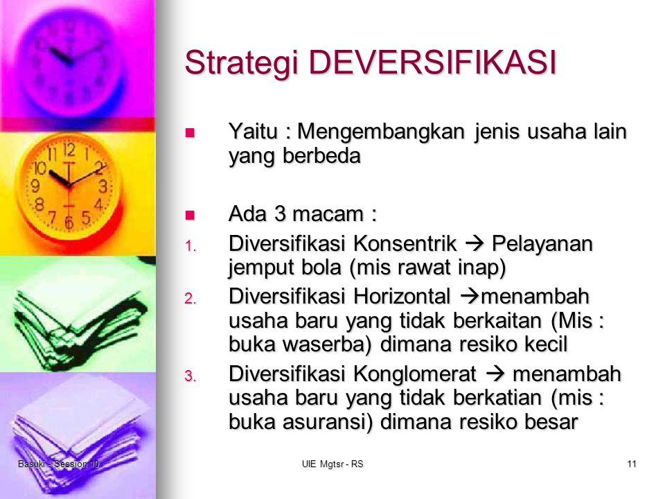 Basuki - Session 10UIE Mgtsr - RS11 Strategi DEVERSIFIKASI Yaitu : Mengembangkan jenis usaha lain yang berbeda Yaitu : Mengembangkan jenis usaha lain