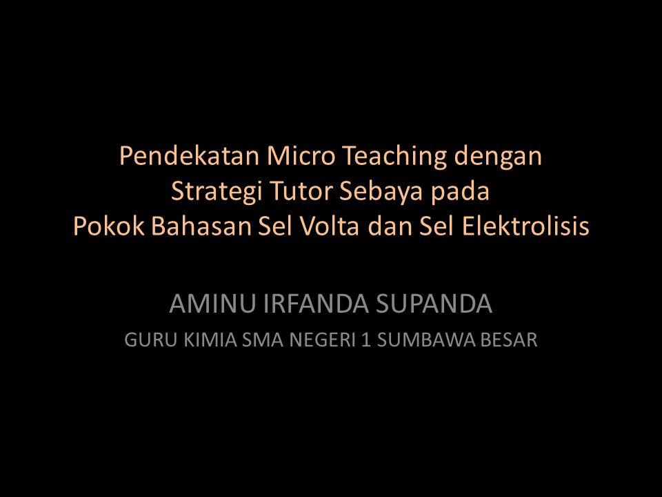 Pendekatan Micro Teaching dengan Strategi Tutor Sebaya pada Pokok Bahasan Sel Volta dan Sel Elektrolisis AMINU IRFANDA SUPANDA GURU KIMIA SMA NEGERI 1