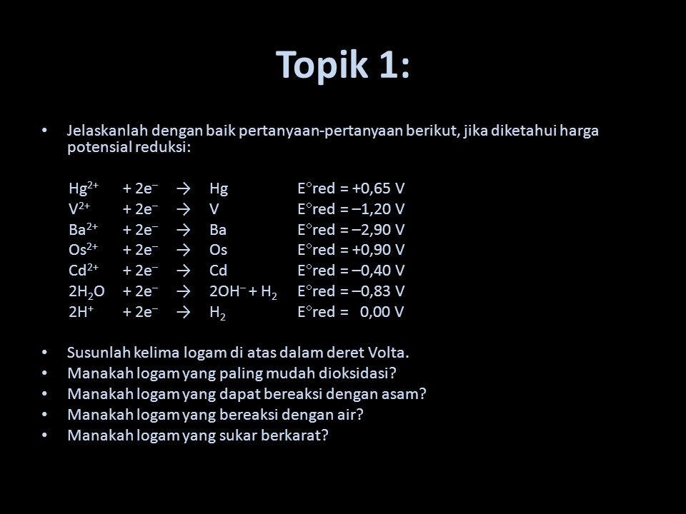 Topik 1: Jelaskanlah dengan baik pertanyaan-pertanyaan berikut, jika diketahui harga potensial reduksi: Hg 2+ + 2e – → Hg E  red = +0,65 V V 2+ + 2e