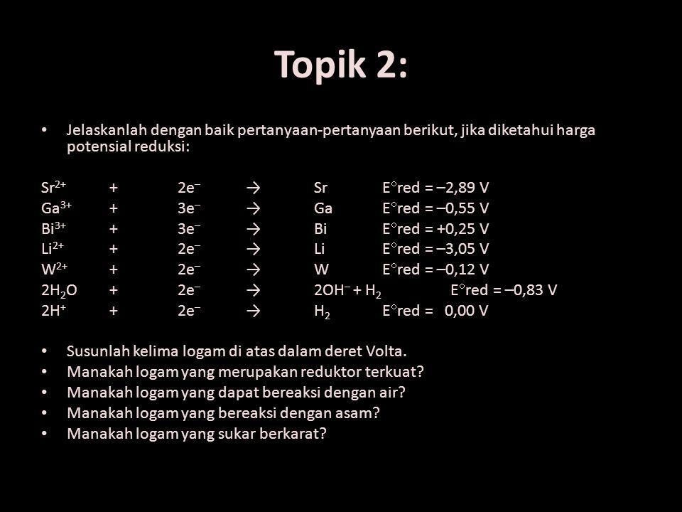 Topik 2: Jelaskanlah dengan baik pertanyaan-pertanyaan berikut, jika diketahui harga potensial reduksi: Sr 2+ + 2e – → Sr E  red = –2,89 V Ga 3+ + 3e