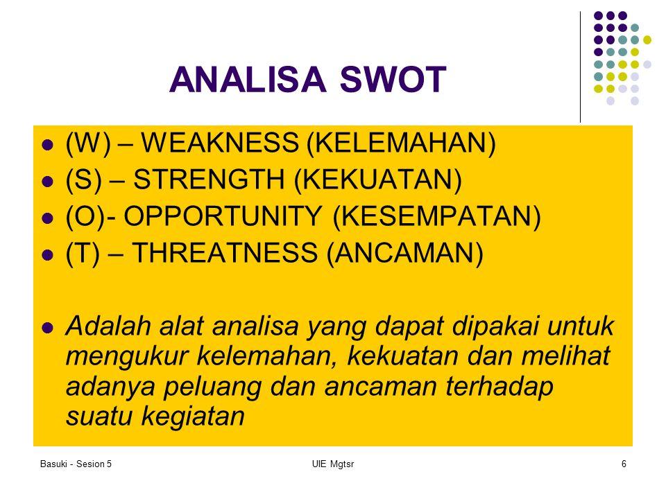 Basuki - Sesion 5UIE Mgtsr6 ANALISA SWOT (W) – WEAKNESS (KELEMAHAN) (S) – STRENGTH (KEKUATAN) (O)- OPPORTUNITY (KESEMPATAN) (T) – THREATNESS (ANCAMAN)