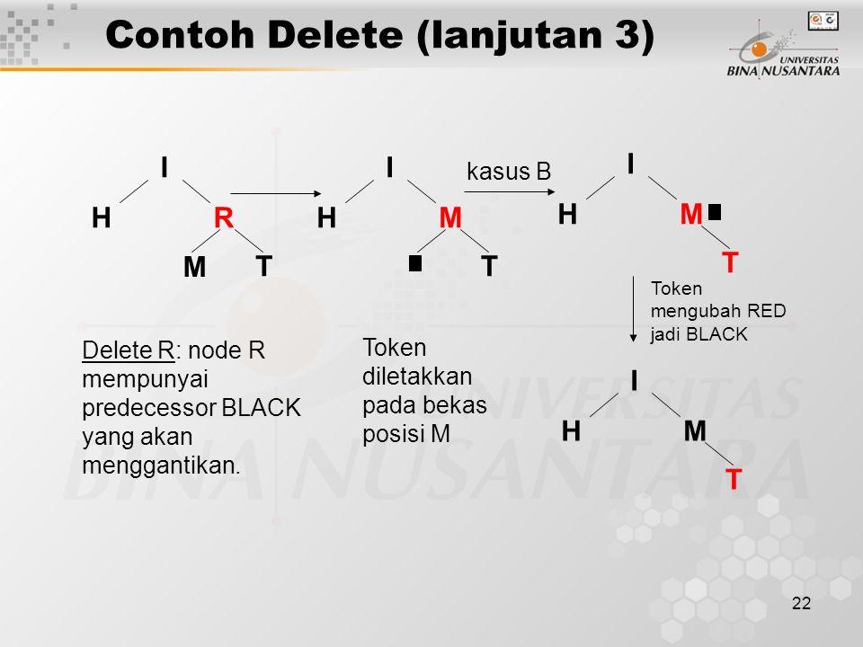 22 Contoh Delete (lanjutan 3) H I R T M Delete R: node R mempunyai predecessor BLACK yang akan menggantikan.