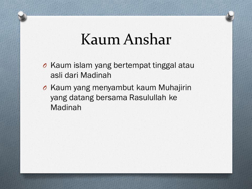 Kaum Anshar O Kaum islam yang bertempat tinggal atau asli dari Madinah O Kaum yang menyambut kaum Muhajirin yang datang bersama Rasulullah ke Madinah