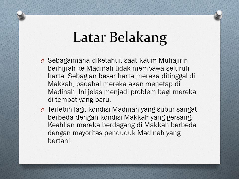 Latar Belakang O Sebagaimana diketahui, saat kaum Muhajirin berhijrah ke Madinah tidak membawa seluruh harta.