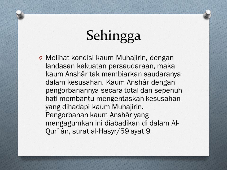 Sehingga O Melihat kondisi kaum Muhajirin, dengan landasan kekuatan persaudaraan, maka kaum Anshâr tak membiarkan saudaranya dalam kesusahan.