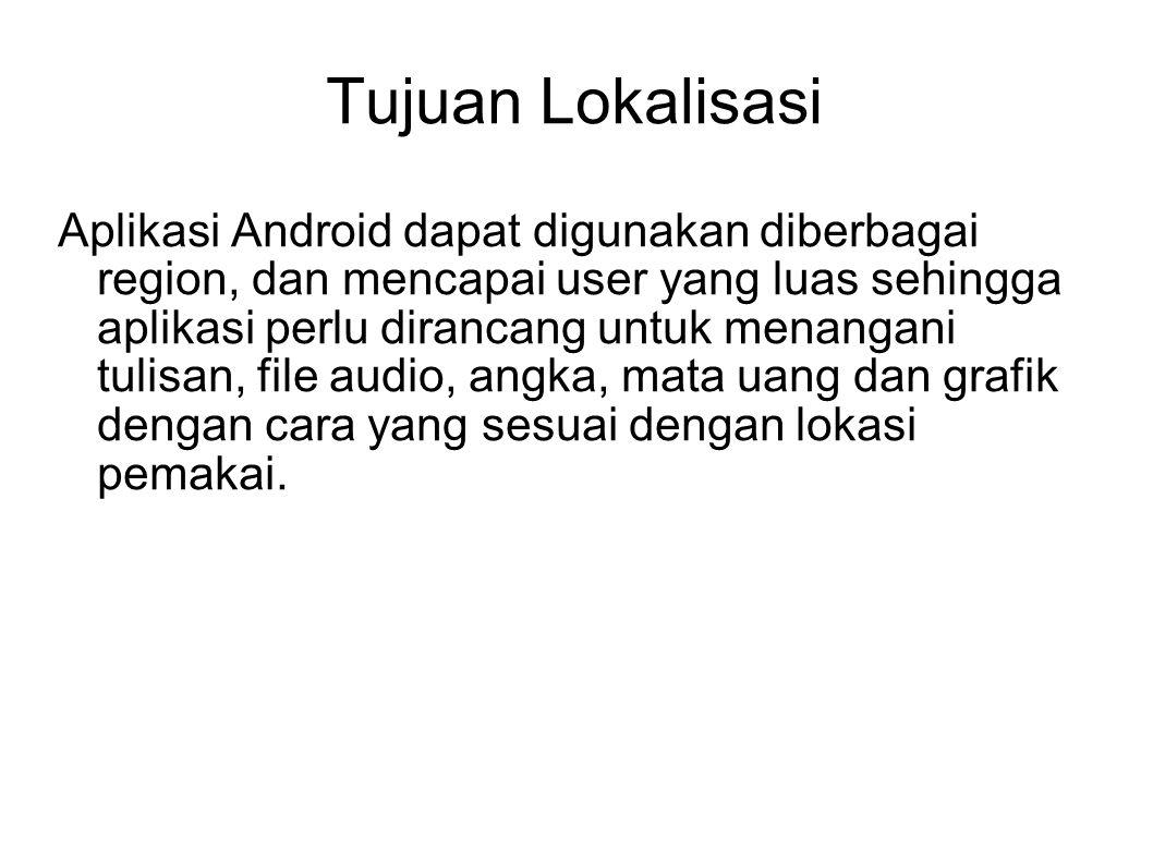 Tujuan Lokalisasi Aplikasi Android dapat digunakan diberbagai region, dan mencapai user yang luas sehingga aplikasi perlu dirancang untuk menangani tu