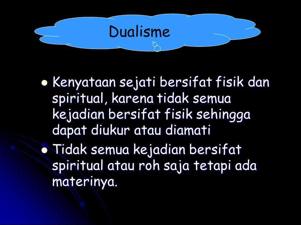 Dualisme Kenyataan sejati bersifat fisik dan spiritual, karena tidak semua kejadian bersifat fisik sehingga dapat diukur atau diamati Kenyataan sejati