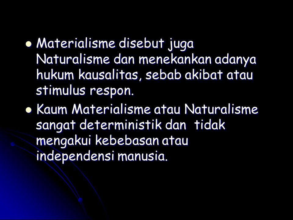 Materialisme disebut juga Naturalisme dan menekankan adanya hukum kausalitas, sebab akibat atau stimulus respon. Materialisme disebut juga Naturalisme