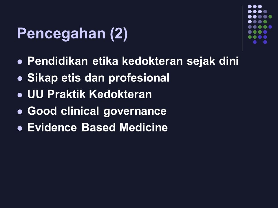 Pencegahan (2) Pendidikan etika kedokteran sejak dini Sikap etis dan profesional UU Praktik Kedokteran Good clinical governance Evidence Based Medicin
