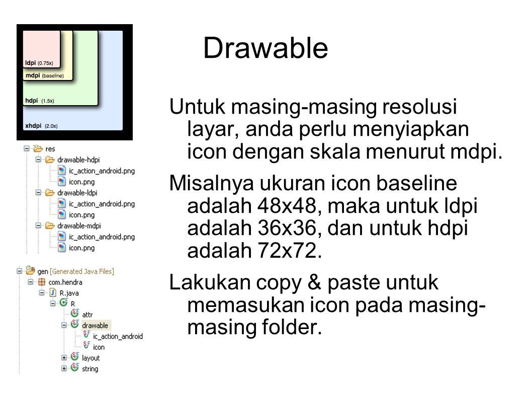 Drawable Untuk masing-masing resolusi layar, anda perlu menyiapkan icon dengan skala menurut mdpi. Misalnya ukuran icon baseline adalah 48x48, maka un