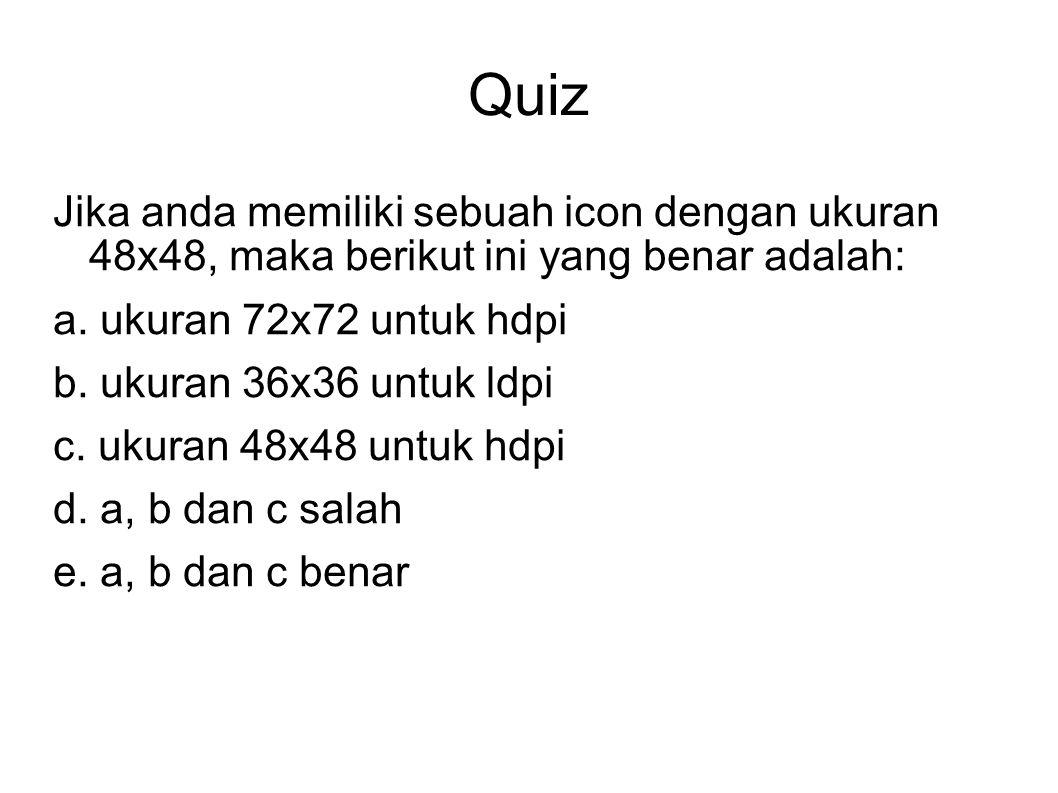 Quiz Jika anda memiliki sebuah icon dengan ukuran 48x48, maka berikut ini yang benar adalah: a. ukuran 72x72 untuk hdpi b. ukuran 36x36 untuk ldpi c.