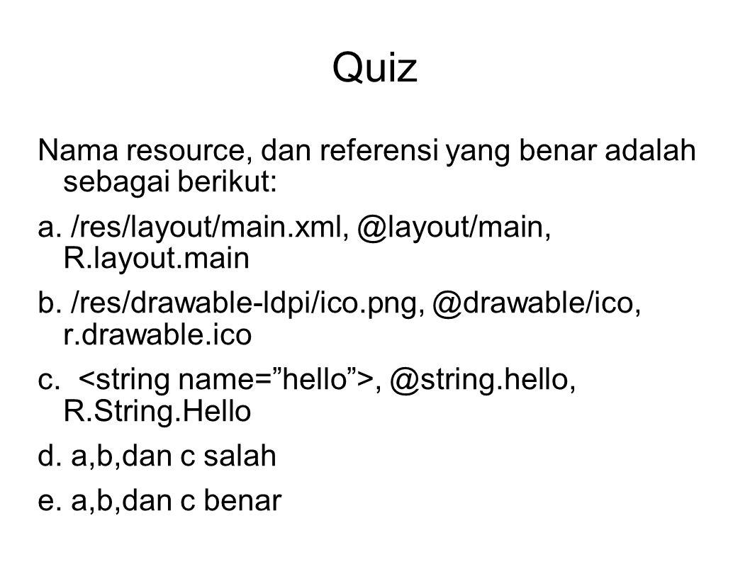 Quiz Nama resource, dan referensi yang benar adalah sebagai berikut: a. /res/layout/main.xml, @layout/main, R.layout.main b. /res/drawable-ldpi/ico.pn