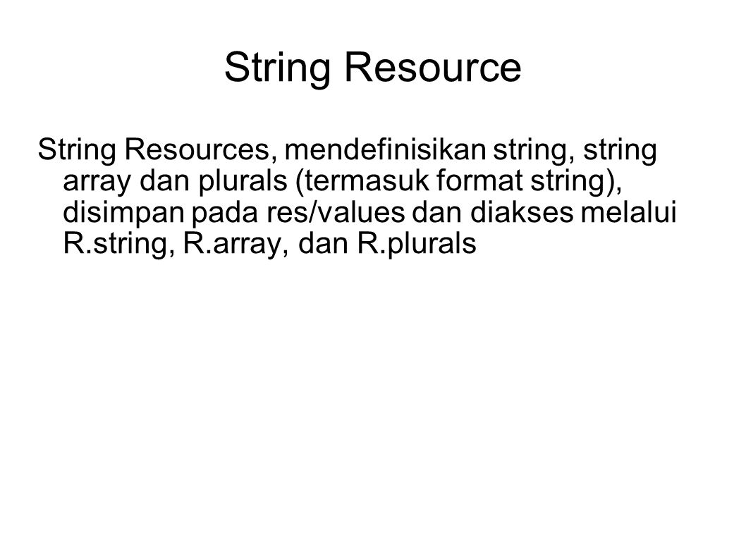 String Resource String Resources, mendefinisikan string, string array dan plurals (termasuk format string), disimpan pada res/values dan diakses melalui R.string, R.array, dan R.plurals