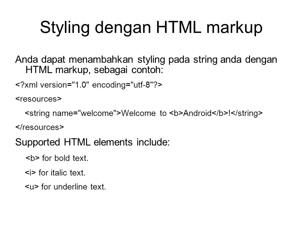 Styling dengan HTML markup Anda dapat menambahkan styling pada string anda dengan HTML markup, sebagai contoh: Welcome to Android ! Supported HTML ele