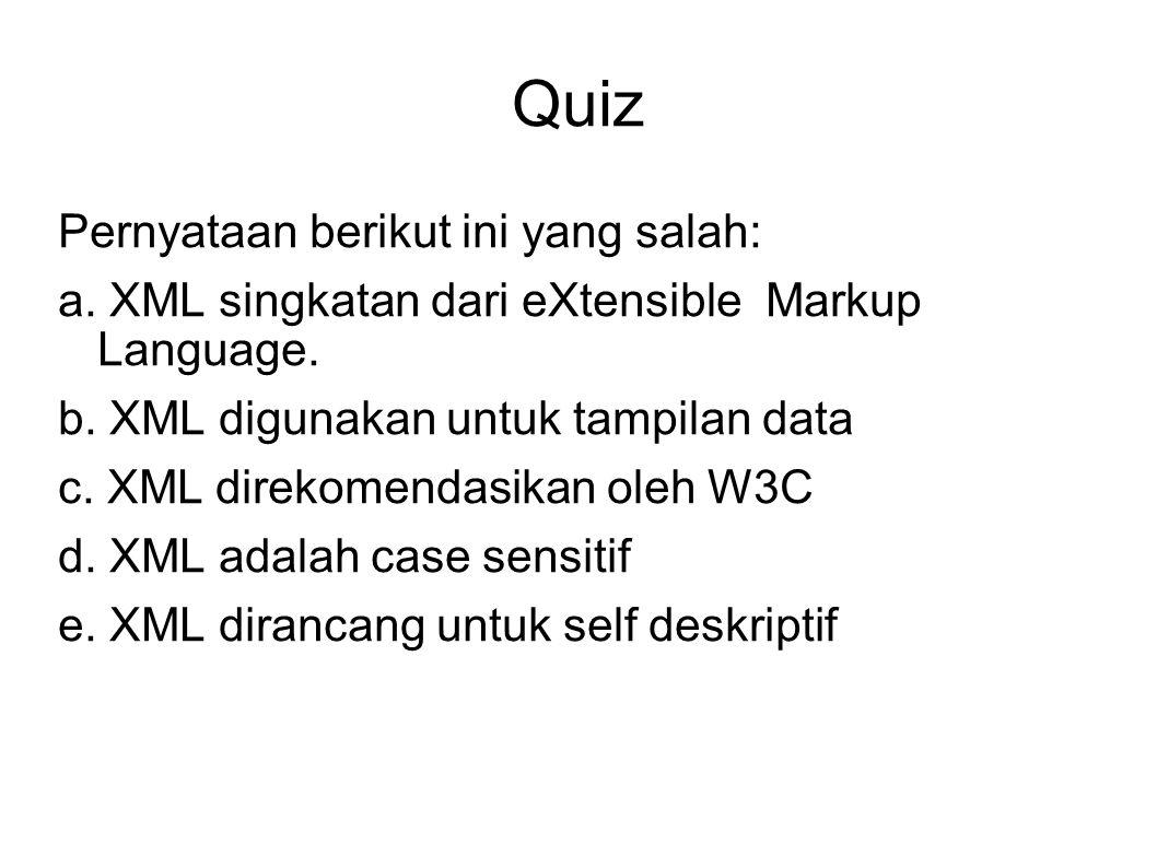 Quiz Pernyataan berikut ini yang salah: a. XML singkatan dari eXtensible Markup Language. b. XML digunakan untuk tampilan data c. XML direkomendasikan