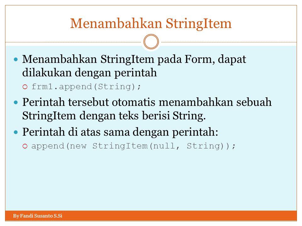 Menambahkan StringItem By Fandi Susanto S.Si Menambahkan StringItem pada Form, dapat dilakukan dengan perintah  frm1.append(String); Perintah tersebut otomatis menambahkan sebuah StringItem dengan teks berisi String.