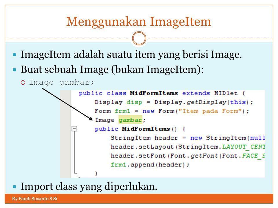 Menggunakan ImageItem By Fandi Susanto S.Si ImageItem adalah suatu item yang berisi Image.