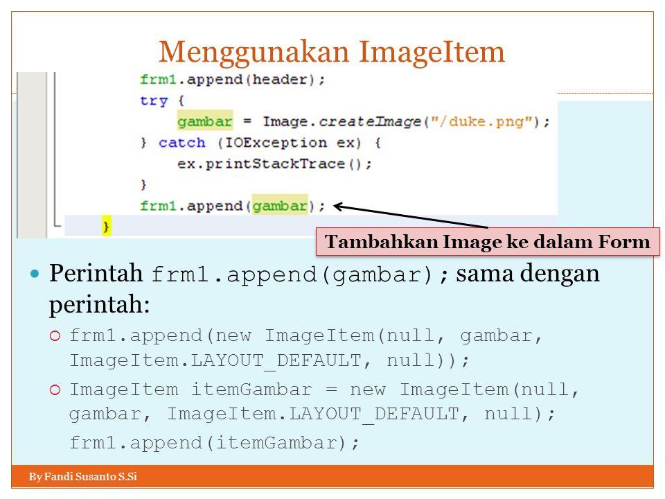 Menggunakan ImageItem By Fandi Susanto S.Si Perintah frm1.append(gambar); sama dengan perintah:  frm1.append(new ImageItem(null, gambar, ImageItem.LAYOUT_DEFAULT, null));  ImageItem itemGambar = new ImageItem(null, gambar, ImageItem.LAYOUT_DEFAULT, null); frm1.append(itemGambar); Tambahkan Image ke dalam Form