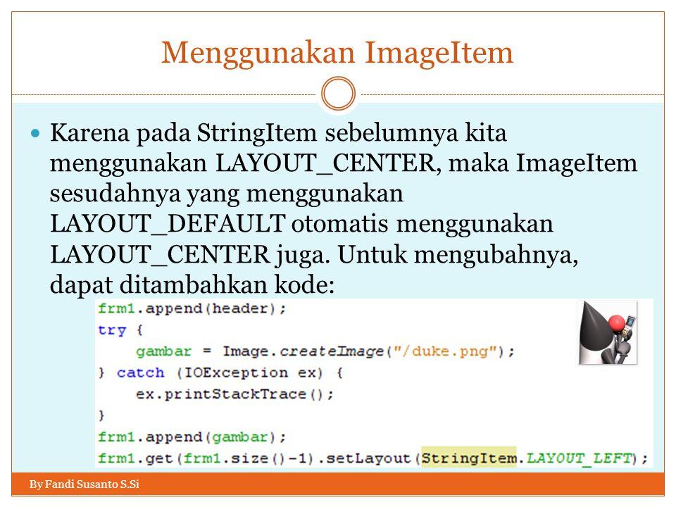 Menggunakan ImageItem By Fandi Susanto S.Si Karena pada StringItem sebelumnya kita menggunakan LAYOUT_CENTER, maka ImageItem sesudahnya yang menggunakan LAYOUT_DEFAULT otomatis menggunakan LAYOUT_CENTER juga.
