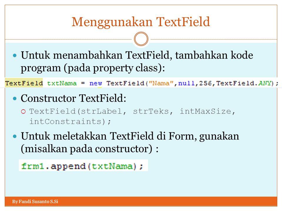 Menggunakan TextField By Fandi Susanto S.Si Untuk menambahkan TextField, tambahkan kode program (pada property class): Constructor TextField:  TextField(strLabel, strTeks, intMaxSize, intConstraints); Untuk meletakkan TextField di Form, gunakan (misalkan pada constructor) :