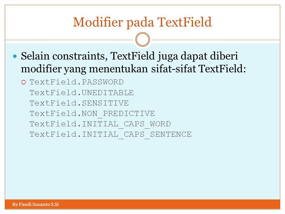 Modifier pada TextField By Fandi Susanto S.Si Selain constraints, TextField juga dapat diberi modifier yang menentukan sifat-sifat TextField:  TextField.PASSWORD TextField.UNEDITABLE TextField.SENSITIVE TextField.NON_PREDICTIVE TextField.INITIAL_CAPS_WORD TextField.INITIAL_CAPS_SENTENCE