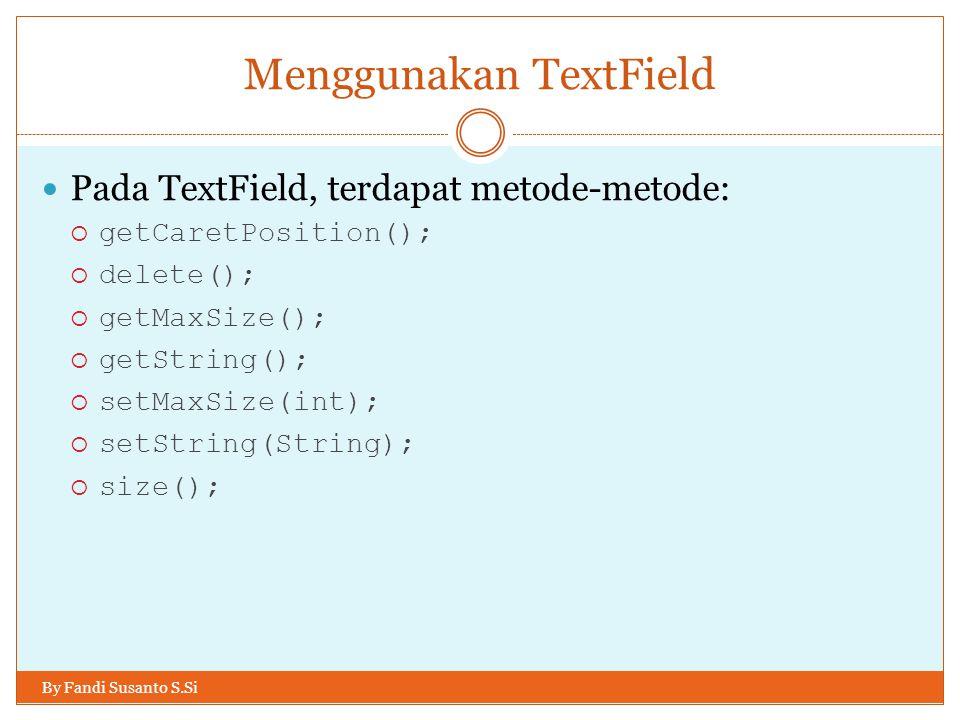 Menggunakan TextField By Fandi Susanto S.Si Pada TextField, terdapat metode-metode:  getCaretPosition();  delete();  getMaxSize();  getString();  setMaxSize(int);  setString(String);  size();