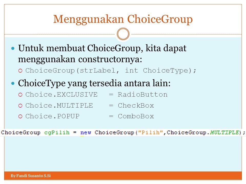 Menggunakan ChoiceGroup By Fandi Susanto S.Si Untuk membuat ChoiceGroup, kita dapat menggunakan constructornya:  ChoiceGroup(strLabel, int ChoiceType); ChoiceType yang tersedia antara lain:  Choice.EXCLUSIVE= RadioButton  Choice.MULTIPLE= CheckBox  Choice.POPUP= ComboBox
