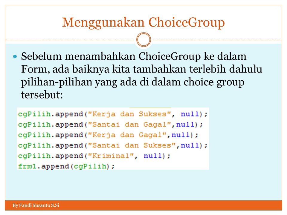 Menggunakan ChoiceGroup By Fandi Susanto S.Si Sebelum menambahkan ChoiceGroup ke dalam Form, ada baiknya kita tambahkan terlebih dahulu pilihan-pilihan yang ada di dalam choice group tersebut: