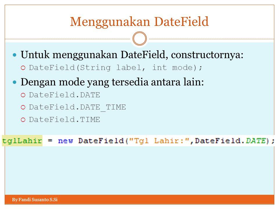 Menggunakan DateField By Fandi Susanto S.Si Untuk menggunakan DateField, constructornya:  DateField(String label, int mode); Dengan mode yang tersedia antara lain:  DateField.DATE  DateField.DATE_TIME  DateField.TIME