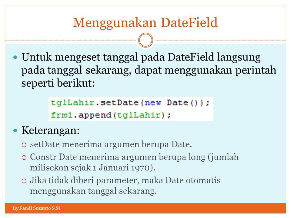 Menggunakan DateField By Fandi Susanto S.Si Untuk mengeset tanggal pada DateField langsung pada tanggal sekarang, dapat menggunakan perintah seperti berikut: Keterangan:  setDate menerima argumen berupa Date.