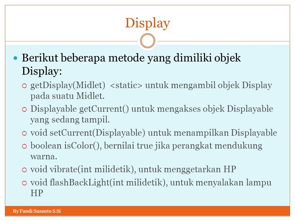 Display By Fandi Susanto S.Si Berikut beberapa metode yang dimiliki objek Display:  getDisplay(Midlet) untuk mengambil objek Display pada suatu Midlet.