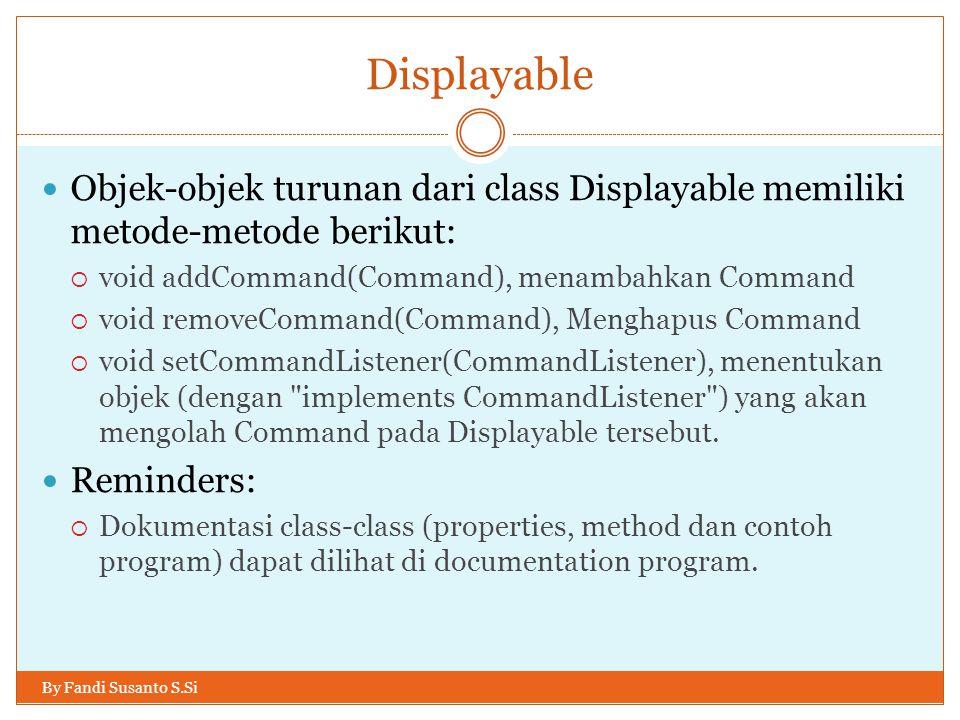 Displayable By Fandi Susanto S.Si Objek-objek turunan dari class Displayable memiliki metode-metode berikut:  void addCommand(Command), menambahkan Command  void removeCommand(Command), Menghapus Command  void setCommandListener(CommandListener), menentukan objek (dengan implements CommandListener ) yang akan mengolah Command pada Displayable tersebut.
