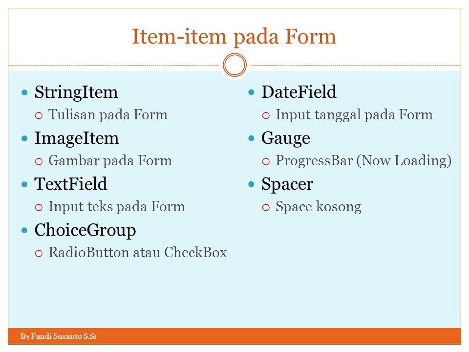 Item-item pada Form By Fandi Susanto S.Si StringItem  Tulisan pada Form ImageItem  Gambar pada Form TextField  Input teks pada Form ChoiceGroup  RadioButton atau CheckBox DateField  Input tanggal pada Form Gauge  ProgressBar (Now Loading) Spacer  Space kosong