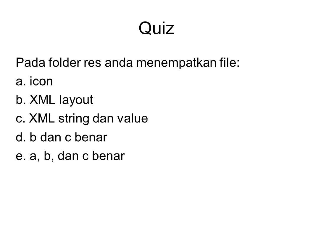 Quiz Pada folder res anda menempatkan file: a. icon b. XML layout c. XML string dan value d. b dan c benar e. a, b, dan c benar