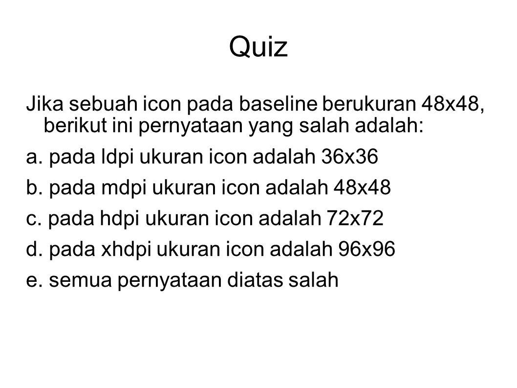 Quiz Jika sebuah icon pada baseline berukuran 48x48, berikut ini pernyataan yang salah adalah: a. pada ldpi ukuran icon adalah 36x36 b. pada mdpi ukur