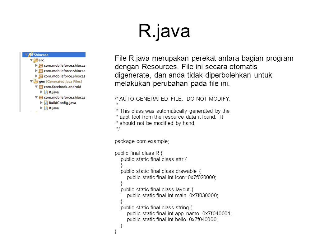 R.java File R.java merupakan perekat antara bagian program dengan Resources. File ini secara otomatis digenerate, dan anda tidak diperbolehkan untuk m
