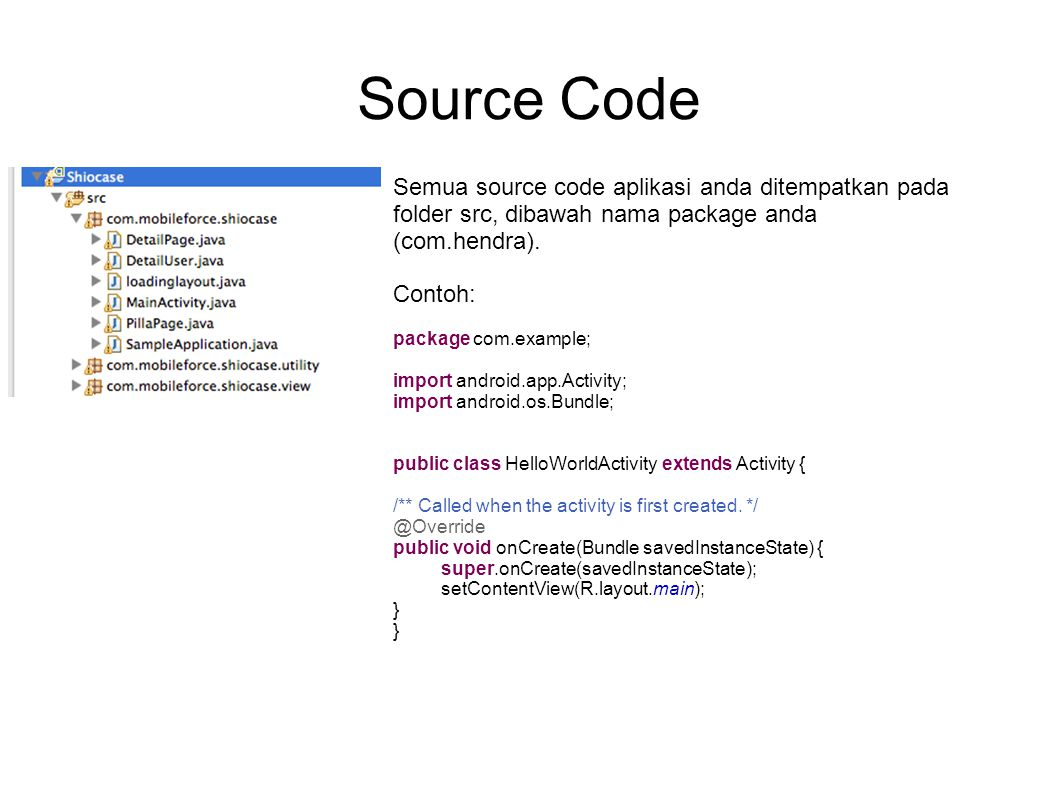 Source Code Semua source code aplikasi anda ditempatkan pada folder src, dibawah nama package anda (com.hendra). Contoh: package com.example; import a