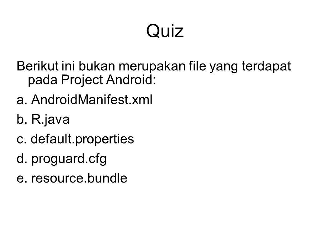 Quiz Berikut ini bukan merupakan file yang terdapat pada Project Android: a. AndroidManifest.xml b. R.java c. default.properties d. proguard.cfg e. re