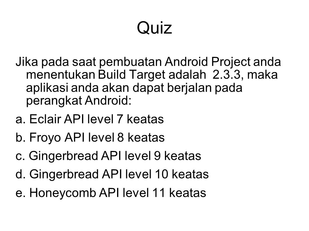 Quiz Jika pada saat pembuatan Android Project anda menentukan Build Target adalah 2.3.3, maka aplikasi anda akan dapat berjalan pada perangkat Android