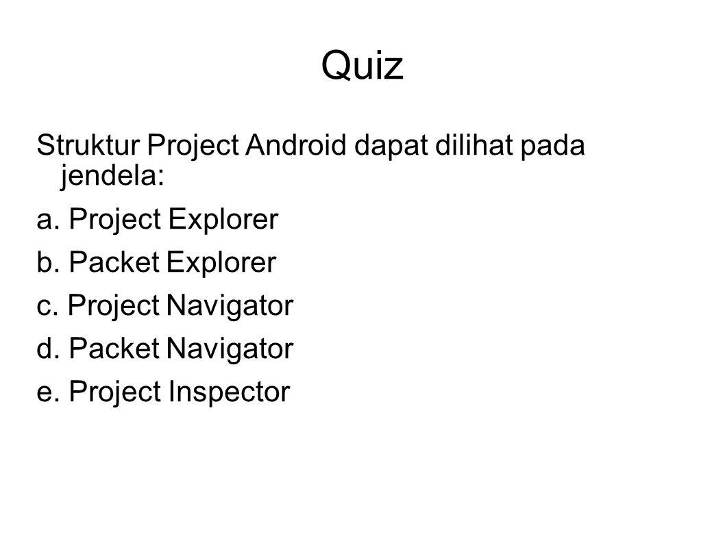 Quiz Struktur Project Android dapat dilihat pada jendela: a. Project Explorer b. Packet Explorer c. Project Navigator d. Packet Navigator e. Project I