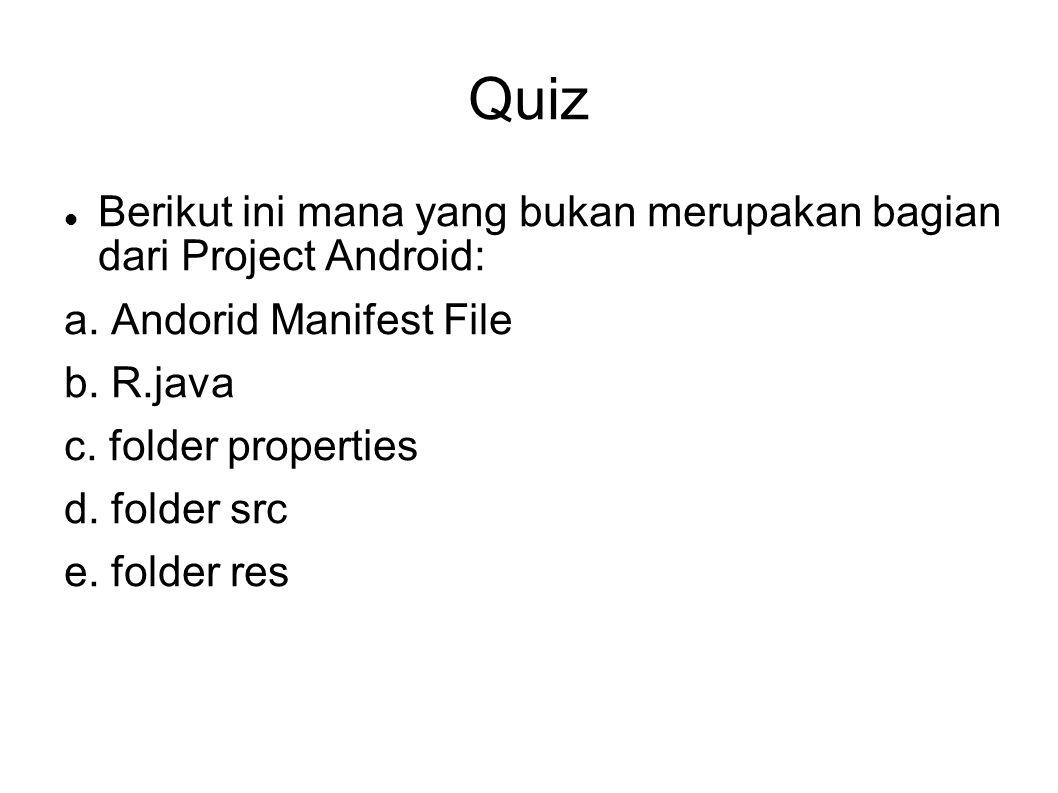Quiz Berikut ini mana yang bukan merupakan bagian dari Project Android: a. Andorid Manifest File b. R.java c. folder properties d. folder src e. folde