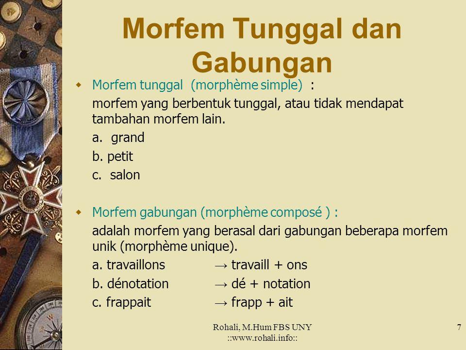 Rohali, M.Hum FBS UNY ::www.rohali.info:: 7 Morfem Tunggal dan Gabungan  Morfem tunggal (morphème simple) : morfem yang berbentuk tunggal, atau tidak mendapat tambahan morfem lain.