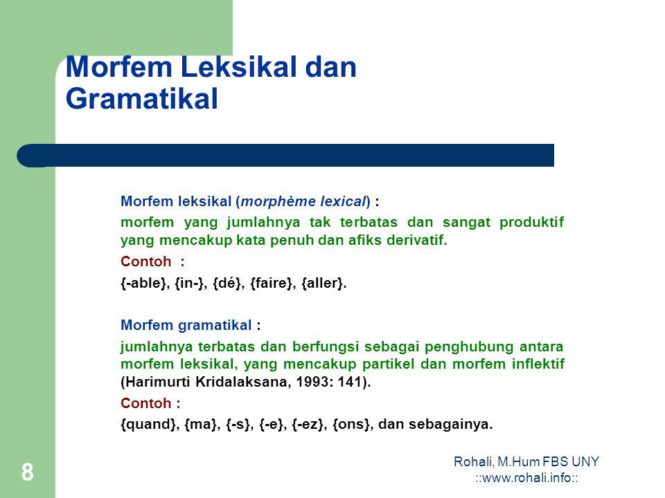 Rohali, M.Hum FBS UNY ::www.rohali.info:: 8 Morfem Leksikal dan Gramatikal Morfem leksikal (morphème lexical) : morfem yang jumlahnya tak terbatas dan sangat produktif yang mencakup kata penuh dan afiks derivatif.