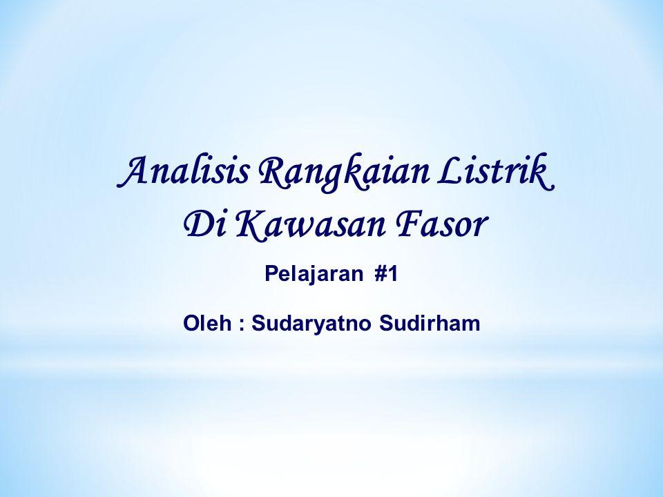 Analisis Rangkaian Listrik Di Kawasan Fasor Pelajaran #1 Oleh : Sudaryatno Sudirham