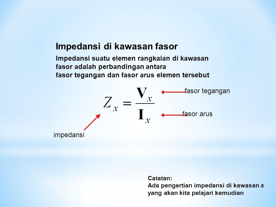 Impedansi di kawasan fasor Impedansi suatu elemen rangkaian di kawasan fasor adalah perbandingan antara fasor tegangan dan fasor arus elemen tersebut